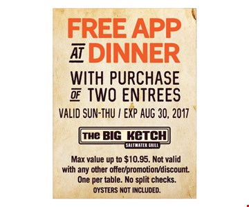 Free app at dinner with purchase of two entrees. Valid Sun.-Thu. Expires August 30, 2017. Max value up to $10.95 Not valid with any other offer/promotion/discount. One per table. No split checks. Oysters not included.