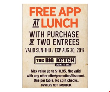 Free app at lunch with purchase of two entrees. Valid Sun.-Thu. Expires August 30, 2017. Max value up to $10.95 Not valid with any other offer/promotion/discount. One per table. No split checks. Oysters not included.
