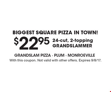 Biggest Square pizza in town! $22.95 24-cut, 2-topping GRANDSLAMMER. With this coupon. Not valid with other offers. Expires 9/8/17.