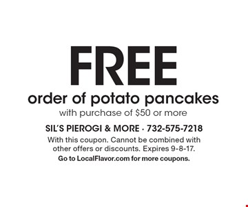 FREE order of potato pancakes with purchase of $50 or more. With this coupon. Cannot be combined with other offers or discounts. Expires 9-8-17. Go to LocalFlavor.com for more coupons.
