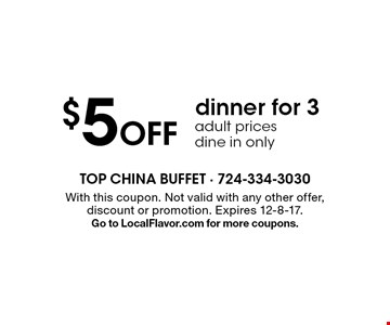 $5 off dinner for 3, Adult prices. Dine in only. With this coupon. Not valid with any other offer, discount or promotion. Expires 12-8-17.Go to LocalFlavor.com for more coupons.