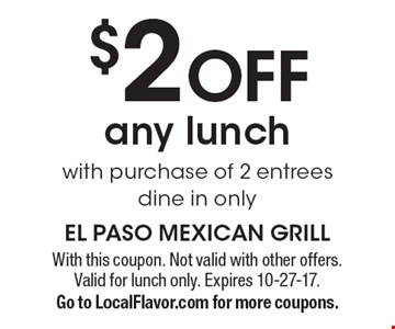 $2 OFF any lunch with purchase of 2 entrees dine in only. With this coupon. Not valid with other offers. Valid for lunch only. Expires 10-27-17.Go to LocalFlavor.com for more coupons.