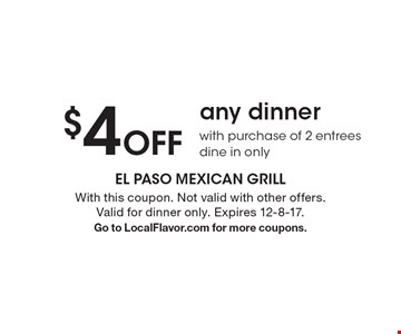 $4 Off any dinner with purchase of 2 entrees, dine in only. With this coupon. Not valid with other offers. Valid for dinner only. Expires 12-8-17. Go to LocalFlavor.com for more coupons.