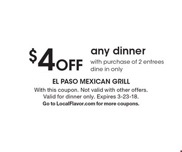 $4 Off any dinner with purchase of 2 entrees dine in only. With this coupon. Not valid with other offers. Valid for dinner only. Expires 3-23-18. Go to LocalFlavor.com for more coupons.