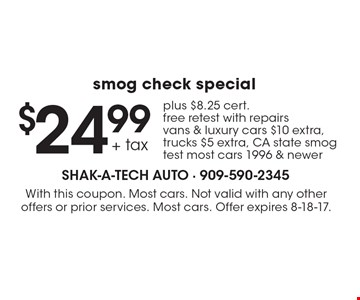 $24.99 + Tax Smog Check Special. Plus $8.25 cert. Free retest with repairs.  Vans & luxury cars $10 extra, trucks $5 extra. CA state smog test most cars 1996 & newer. With this coupon. Most cars. Not valid with any other offers or prior services. Most cars. Offer expires 8-18-17.