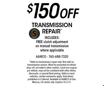 $150 Off Transmission Repair*. Includes: FREE clutch adjustment on manual transmission where applicable. *Valid on transmission repair only. Not valid on transmission service. Must be presented at vehicle drop-off, not valid in other centers. Limit one coupon per vehicle, may not be combined with other offers, discounts, or special fleet pricing. Valid on most vehicles, certain exclusions apply. Void where prohibited or if altered. Available at AAMCO of San Marcos, CA center only. Expires 10-2-17.