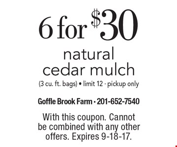 6 for $30 natural cedar mulch (3 cu. ft. bags). Limit 12. Pickup only. With this coupon. Cannot be combined with any other offers. Expires 9-18-17.
