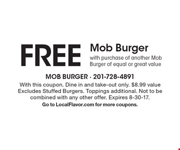 FREE Mob Burger with purchase of another Mob Burger of equal or great value. With this coupon. Dine in and take-out only. $8.99 value Excludes Stuffed Burgers. Toppings additional. Not to be combined with any other offer. Expires 8-30-17. Go to LocalFlavor.com for more coupons.