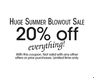 Huge Summer Blowout Sale 20% off everything! With this coupon. Not valid with any other offers or prior purchases. Limited time only.
