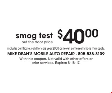 $40.00 smog test. Out the door price, includes certificate. Valid for cars year 2000 or newer. Some restrictions may apply. With this coupon. Not valid with other offers or prior services. Expires 8-18-17.
