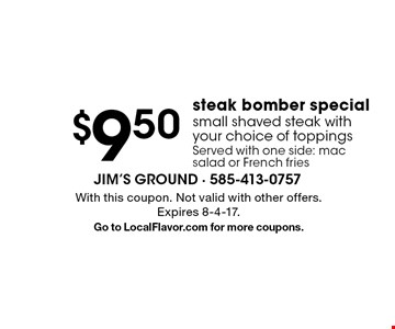 $9.50 steak bomber special small shaved steak with your choice of toppings Served with one side: mac salad or French fries. With this coupon. Not valid with other offers. Expires 8-4-17.Go to LocalFlavor.com for more coupons.