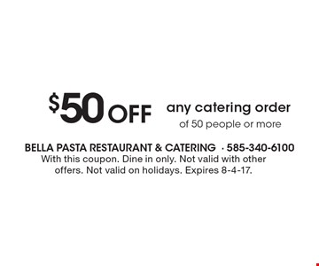$50 Off any catering order of 50 people or more. With this coupon. Dine in only. Not valid with other offers. Not valid on holidays. Expires 8-4-17.
