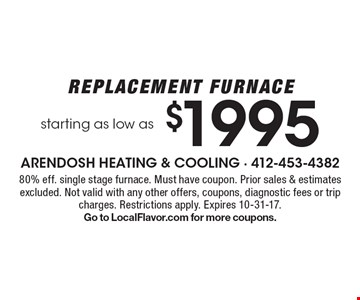 Replacement furnace starting as low as $1995. 80% eff. single stage furnace. Must have coupon. Prior sales & estimates excluded. Not valid with any other offers, coupons, diagnostic fees or trip charges. Restrictions apply. Expires 10-31-17. Go to LocalFlavor.com for more coupons.