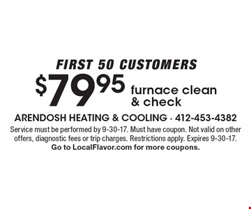 First 50 customers. $79.95 furnace clean & check. Service must be performed by 9-30-17. Must have coupon. Not valid on other offers, diagnostic fees or trip charges. Restrictions apply. Expires 9-30-17. Go to LocalFlavor.com for more coupons.