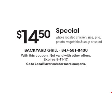 $14.50 special. Whole roasted chicken, rice, pita, potato, vegetable & soup or salad. With this coupon. Not valid with other offers. Expires 8-11-17. Go to LocalFlavor.com for more coupons.