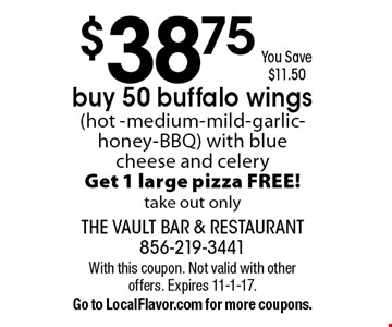 $38.75 You Save $11.50. Buy 50 buffalo wings (hot -medium-mild-garlic-honey-BBQ) with blue cheese and celery. Get 1 large pizza FREE! Take out only. With this coupon. Not valid with other offers. Expires 11-1-17.Go to LocalFlavor.com for more coupons.
