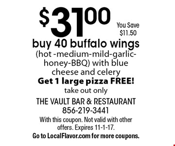 $31.00 You Save $11.50. Buy 40 buffalo wings (hot -medium-mild-garlic-honey-BBQ) with blue cheese and celery. Get 1 large pizza FREE! Take out only. With this coupon. Not valid with other offers. Expires 11-1-17.Go to LocalFlavor.com for more coupons.