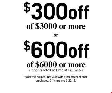 $600 off of $6000 or more (if contracted at time of estimate). $300 off of $3000 or more. *With this coupon. Not valid with other offers or prior purchases. Offer expires 9-22-17.