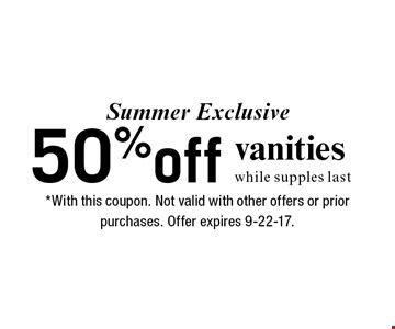 Summer Exclusive 50%off vanities while supples last. *With this coupon. Not valid with other offers or prior purchases. Offer expires 9-22-17.