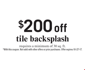 $200 off tile backsplash, requires a minimum of 30 sq. ft. *With this coupon. Not valid with other offers or prior purchases. Offer expires 10-27-17.