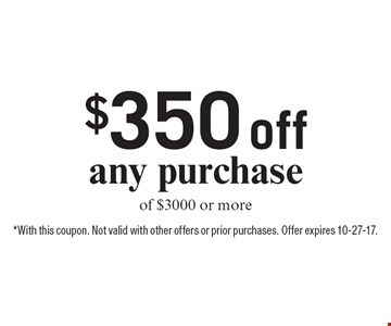 $350 off any purchase of $3000 or more. *With this coupon. Not valid with other offers or prior purchases. Offer expires 10-27-17.