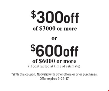 $600off of $6000 or more (if contracted at time of estimate). $300off of $3000 or more. . *With this coupon. Not valid with other offers or prior purchases. Offer expires 9-22-17.