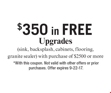 $350 in FREE Upgrades (sink, backsplash, cabinets, flooring, granite sealer) with purchase of $2500 or more. *With this coupon. Not valid with other offers or prior purchases. Offer expires 9-22-17.