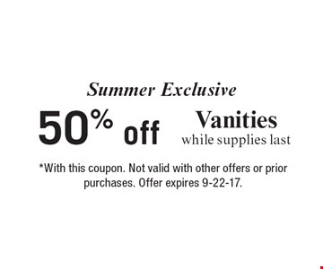 Summer Exclusive 50% off Vanities while supplies last. *With this coupon. Not valid with other offers or prior purchases. Offer expires 9-22-17.