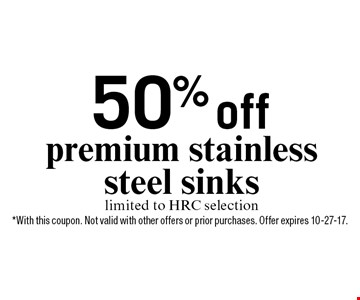 50% off premium stainless steel sinks limited to HRC selection. *With this coupon. Not valid with other offers or prior purchases. Offer expires 10-27-17.