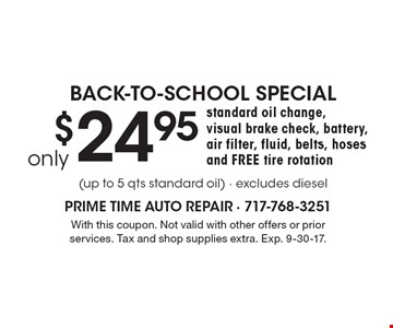 Back-To-School Special. Only $24.95 Standard Oil Change, Visual Brake Check, Battery, Air Filter, Fluid, Belts, Hoses And Free Tire Rotation (up to 5 qts standard oil) - excludes diesel. With this coupon. Not valid with other offers or prior services. Tax and shop supplies extra. Exp. 9-30-17.