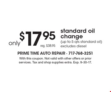 Only $17.95 Standard Oil Change (Up To 5 Qts Standard Oil). Excludes diesel. Reg. $38.95. With this coupon. Not valid with other offers or prior services. Tax and shop supplies extra. Exp. 9-30-17.