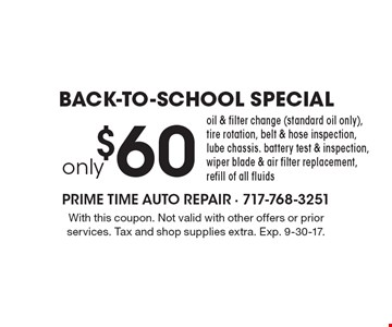 Back-To-School Special. Only $60 Oil & Filter Change (Standard Oil Only), Tire Rotation, Belt & Hose Inspection, Lube Chassis. Battery Test & Inspection, Wiper Blade & Air Filter Replacement, Refill Of All Fluids. With this coupon. Not valid with other offers or prior services. Tax and shop supplies extra. Exp. 9-30-17.