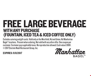 Free large beverage with any purchase (fountain, iced tea & iced coffee only). Excludes catering and gift cards. Valid only at the Westfield, NJ and Union, NJ Manhattan Bagel locations. Present when ordering. Not valid with any other offer. One coupon per customer. Customer pays applicable taxes. No reproduction allowed. Cash value 1/100¢. 2017 Einstein Noah Restaurant Group, Inc.