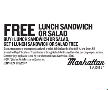 Free lunch sandwich or salad. Buy 1 lunch sandwich or salad, get 1 lunch sandwich or salad free. Discount is applied to lowest priced sandwich or salad. Valid only at the Westfield, NJ and Union, NJ Manhattan Bagel locations. Present when ordering. Not valid with any other offer. One coupon per customer. Customer pays applicable taxes. No reproduction allowed. Cash value 1/100¢. 2017 Einstein Noah Restaurant Group, Inc.
