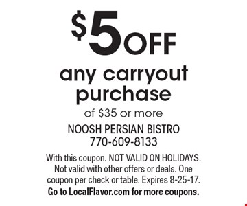 $5 off any carryout purchase of $35 or more. With this coupon. Not valid on holidays. Not valid with other offers or deals. One coupon per check or table. Expires 8-25-17. Go to LocalFlavor.com for more coupons.