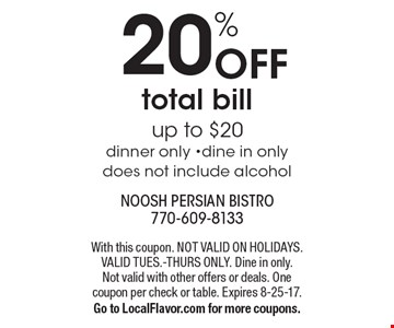 20% Off total bill up to $20. Dinner only. Dine in only. Does not include alcohol. With this coupon. Not valid on holidays. Valid Tues.-Thurs only. Dine in only. Not valid with other offers or deals. One coupon per check or table. Expires 8-25-17. Go to LocalFlavor.com for more coupons.