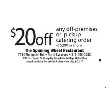 $20 off any off-premises or pickup catering order of $200 or more. With this coupon. Valid any day. Not valid on holidays. Not valid on annual clambake. Not valid with other offers. Exp. 9/22/17.