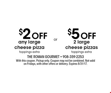$2 Off any large cheese pizza OR $5 Off 2 large cheese pizzas. Toppings extra. With this coupon. Pickup only. Coupon may not be combined. Not valid on Fridays, with other offers or delivery. Expires 8/31/17.