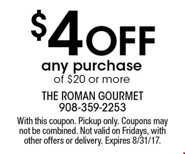 $4 Off any purchase of $20 or more. With this coupon. Pickup only. Coupons may not be combined. Not valid on Fridays, with other offers or delivery. Expires 8/31/17.