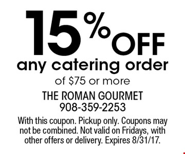 15% Off any catering order of $75 or more. With this coupon. Pickup only. Coupons may not be combined. Not valid on Fridays, with other offers or delivery. Expires 8/31/17.