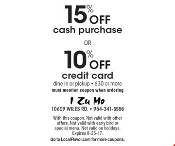 10% Off credit card. 15% Off cash purchase. dine in or pickup - $30 or more must mention coupon when ordering. With this coupon. Not valid with other offers. Not valid with early bird or special menu. Not valid on holidays. Expires 8-25-17. Go to LocalFlavor.com for more coupons.