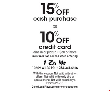 10% Off credit card. 15% Off cash purchase. Dine in or pickup - $30 or more. Must mention coupon when ordering. With this coupon. Not valid with other offers. Not valid with early bird or special menu. Not valid on holidays. Expires 2/2/18. Go to LocalFlavor.com for more coupons.