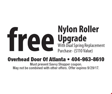 Free Nylon Roller Upgrade. With Dual Spring Replacement Purchase - ($110 Value). Must present Local Flavor coupon. May not be combined with other offers. Expires 9/29/17.