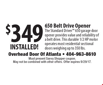 $349 INSTALLED! 650 Belt Drive OpenerThe Standard Driver 650 garage door opener provides value and reliability of a belt drive. This durable 1/2 HP motor operates most residential sectional doors weighing up to 350 lbs. Must present Local Flavor coupon. May not be combined with other offers. Expires 9/29/17.