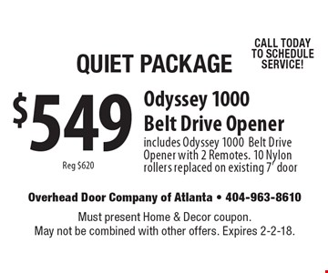 Quiet Package. $549 Reg $620. Odyssey 1000 Belt Drive Opener. Includes Odyssey 1000 Belt Drive Opener with 2 Remotes. 10 Nylon rollers replaced on existing 7' door CALL TODAY TO SCHEDULE SERVICE! Must present Home & Decor coupon. May not be combined with other offers. Expires 2-2-18.