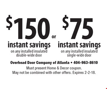 $75 instant savings on any installed insulated single-wide door. $150 instant savings on any installed insulated double-wide door. Must present Home & Decor coupon. May not be combined with other offers. Expires 2-2-18.