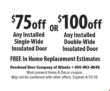 $100off Any Installed Double-Wide Insulated Door FREE In Home Replacement Estimates. $75off Any Installed Single-Wide Insulated Door FREE In Home Replacement Estimates. Must present Home & Decor coupon. May not be combined with other offers. Expires 4/13/18.