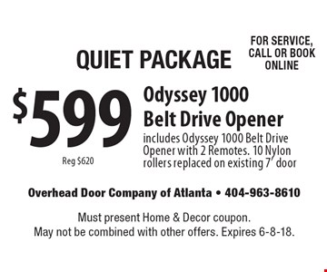 Quiet Package $599 Odyssey 1000 Belt Drive Opener. Includes Odyssey 1000 Belt Drive Opener with 2 Remotes. 10 Nylon rollers replaced on existing 7' door. Reg $620. FOR SERVICE, CALL OR BOOK ONLINE. Must present Home & Decor coupon. May not be combined with other offers. Expires 6-8-18.