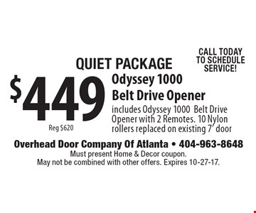 Quiet Package $449 for a Odyssey 1000 Belt Drive Opener includes Odyssey 1000 Belt Drive Opener with 2 Remotes. 10 Nylon rollers replaced on existing 7' door. Reg $620. CALL TODAY TO SCHEDULE SERVICE! Must present Home & Decor coupon. May not be combined with other offers. Expires 10-27-17.