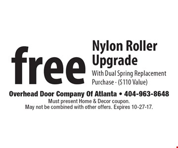 free Nylon Roller Upgrade With Dual Spring Replacement Purchase. ($110 Value). Must present Home & Decor coupon. May not be combined with other offers. Expires 10-27-17.
